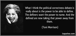 quote-what-i-think-the-political-correctness-debate-is-really-about-is-the-power-to-be-able-to-define-toni-morrison-254484